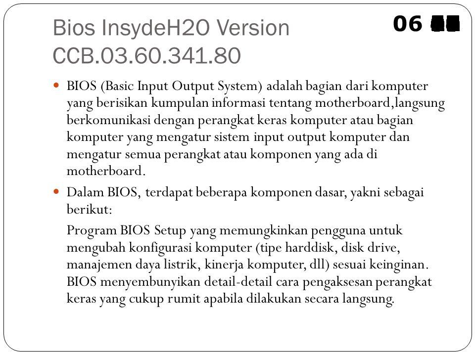 Bios InsydeH2O Version CCB.03.60.341.80 BIOS (Basic Input Output System) adalah bagian dari komputer yang berisikan kumpulan informasi tentang motherboard,langsung berkomunikasi dengan perangkat keras komputer atau bagian komputer yang mengatur sistem input output komputer dan mengatur semua perangkat atau komponen yang ada di motherboard.