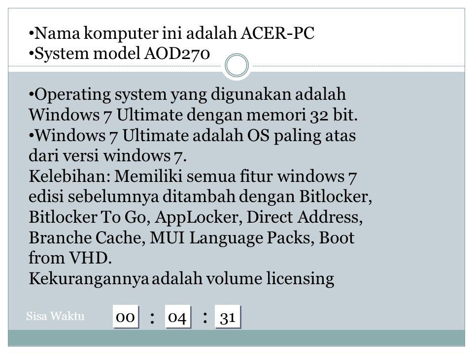 59 58 57 56 55 54 53 52 51 50 49 48 47 46 45 44 43 42 41 40 39 38 37 36 35 34 33 32 31 04 00 : : Sisa Waktu Nama komputer ini adalah ACER-PC System model AOD270 Operating system yang digunakan adalah Windows 7 Ultimate dengan memori 32 bit.