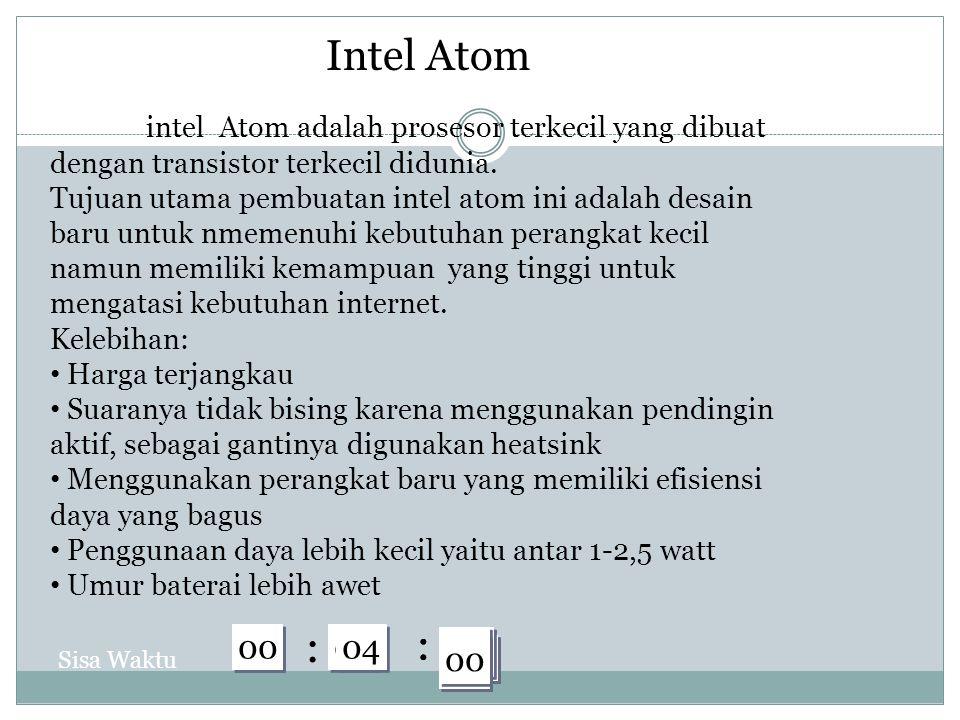 30 29 28 27 26 25 24 23 22 21 20 19 18 17 16 15 14 13 12 11 10 09 08 07 06 05 04 03 02 01 00 : : 30 29 28 27 26 25 24 23 22 21 20 19 18 17 16 15 14 13 12 11 10 09 08 07 06 05 04 03 02 01 00 : : 04 Sisa Waktu Intel Atom intel Atom adalah prosesor terkecil yang dibuat dengan transistor terkecil didunia.