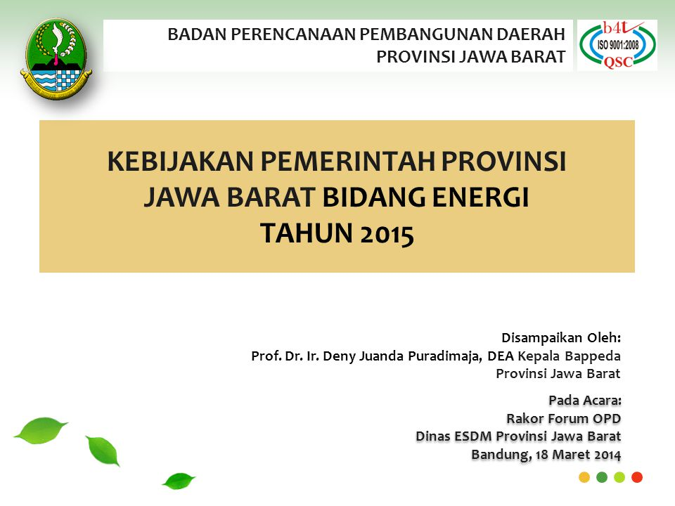 BADAN PERENCANAAN PEMBANGUNAN DAERAH PROVINSI JAWA BARAT KEBIJAKAN PEMERINTAH PROVINSI JAWA BARAT BIDANG ENERGI TAHUN 2015 Pada Acara: Rakor Forum OPD Dinas ESDM Provinsi Jawa Barat Bandung, 18 Maret 2014 Pada Acara: Rakor Forum OPD Dinas ESDM Provinsi Jawa Barat Bandung, 18 Maret 2014 Disampaikan Oleh: Prof.