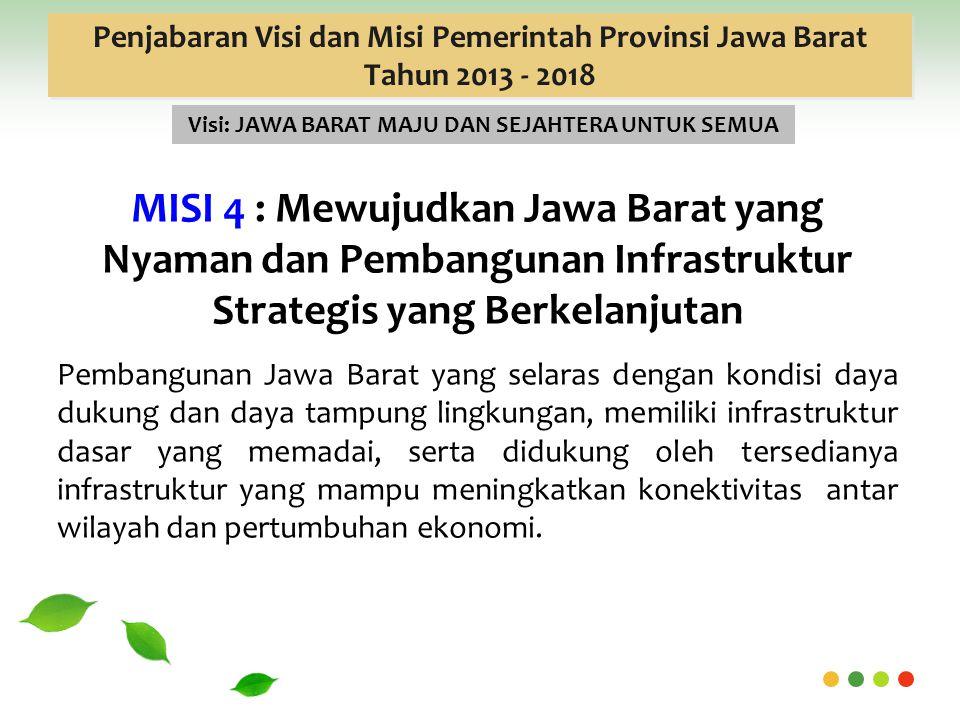 Penjabaran Visi dan Misi Pemerintah Provinsi Jawa Barat Tahun 2013 - 2018 Visi: JAWA BARAT MAJU DAN SEJAHTERA UNTUK SEMUA MISI 4 : Mewujudkan Jawa Barat yang Nyaman dan Pembangunan Infrastruktur Strategis yang Berkelanjutan Pembangunan Jawa Barat yang selaras dengan kondisi daya dukung dan daya tampung lingkungan, memiliki infrastruktur dasar yang memadai, serta didukung oleh tersedianya infrastruktur yang mampu meningkatkan konektivitas antar wilayah dan pertumbuhan ekonomi.