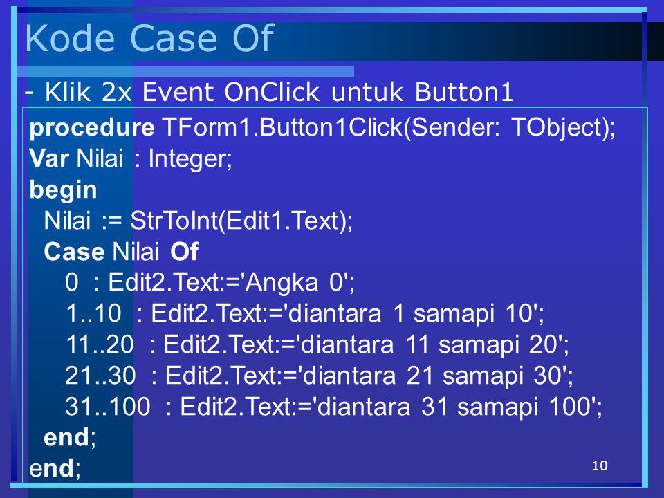 10 Kode Case Of procedure TForm1.Button1Click(Sender: TObject); Var Nilai : Integer; begin Nilai := StrToInt(Edit1.Text); Case Nilai Of 0 : Edit2.Text