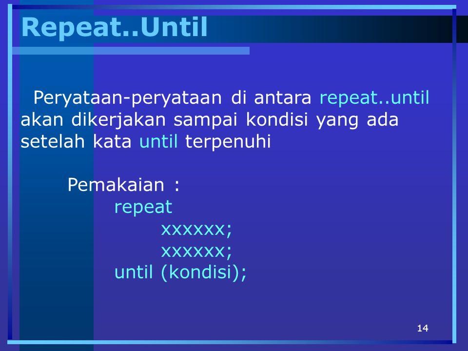 14 Repeat..Until Peryataan-peryataan di antara repeat..until akan dikerjakan sampai kondisi yang ada setelah kata until terpenuhi Pemakaian : repeat x