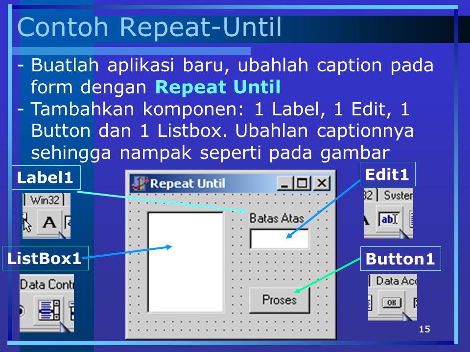 15 Contoh Repeat-Until -Buatlah aplikasi baru, ubahlah caption pada form dengan Repeat Until -Tambahkan komponen: 1 Label, 1 Edit, 1 Button dan 1 List
