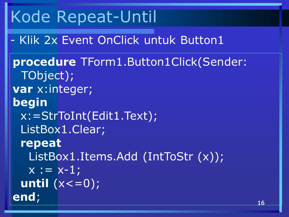 16 Kode Repeat-Until procedure TForm1.Button1Click(Sender: TObject); var x:integer; begin x:=StrToInt(Edit1.Text); ListBox1.Clear; repeat ListBox1.Items.Add (IntToStr (x)); x := x-1; until (x<=0); end; - Klik 2x Event OnClick untuk Button1