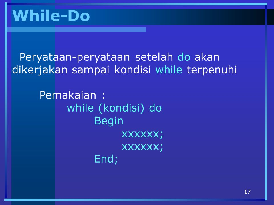 17 While-Do Peryataan-peryataan setelah do akan dikerjakan sampai kondisi while terpenuhi Pemakaian : while (kondisi) do Begin xxxxxx; End;