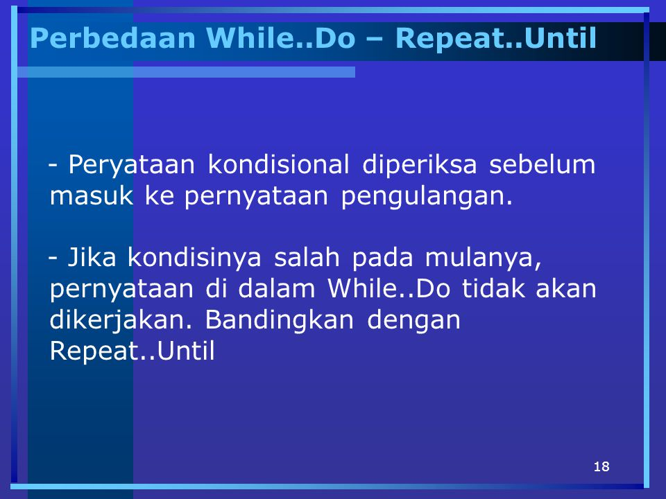 18 Perbedaan While..Do – Repeat..Until - Peryataan kondisional diperiksa sebelum masuk ke pernyataan pengulangan. - Jika kondisinya salah pada mulanya