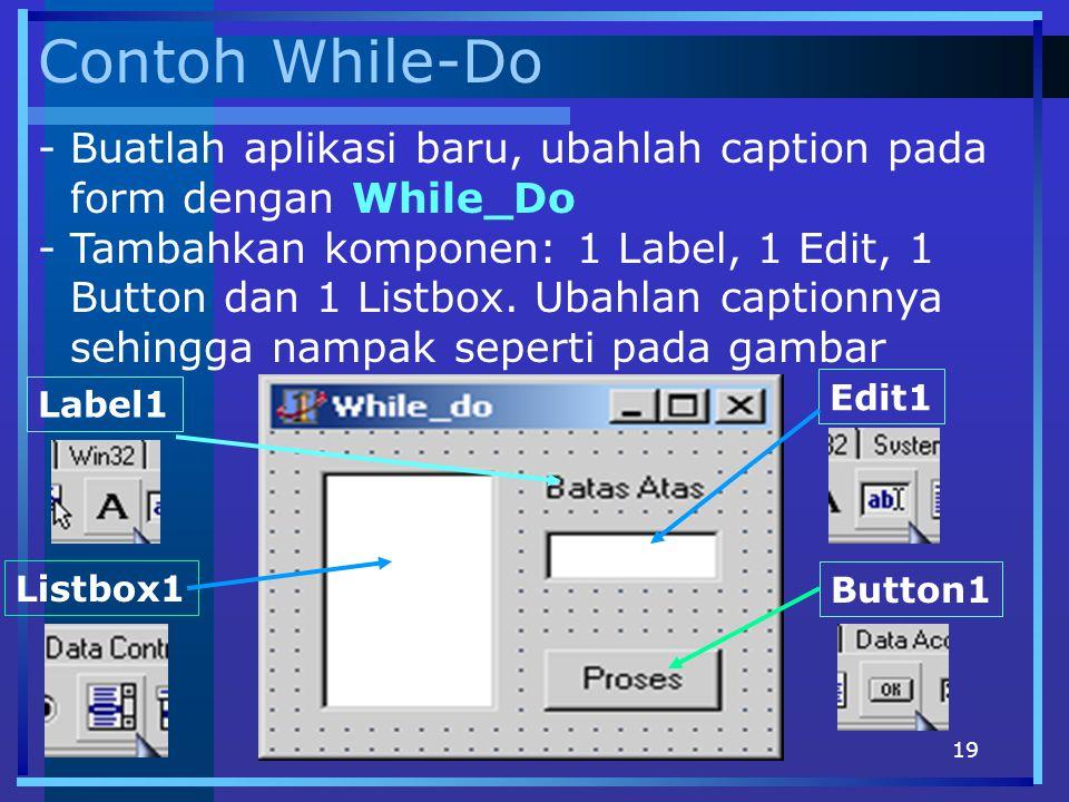 19 Contoh While-Do -Buatlah aplikasi baru, ubahlah caption pada form dengan While_Do -Tambahkan komponen: 1 Label, 1 Edit, 1 Button dan 1 Listbox. Uba