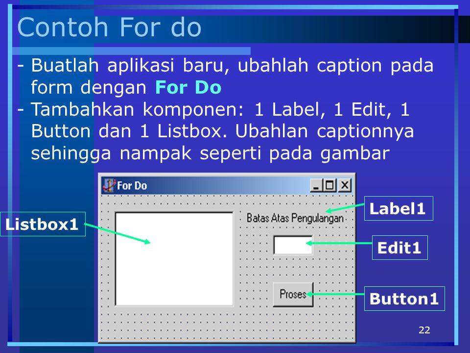 22 Contoh For do -Buatlah aplikasi baru, ubahlah caption pada form dengan For Do -Tambahkan komponen: 1 Label, 1 Edit, 1 Button dan 1 Listbox. Ubahlan