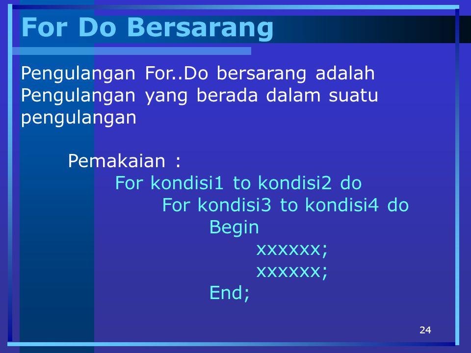 24 For Do Bersarang Pengulangan For..Do bersarang adalah Pengulangan yang berada dalam suatu pengulangan Pemakaian : For kondisi1 to kondisi2 do For k