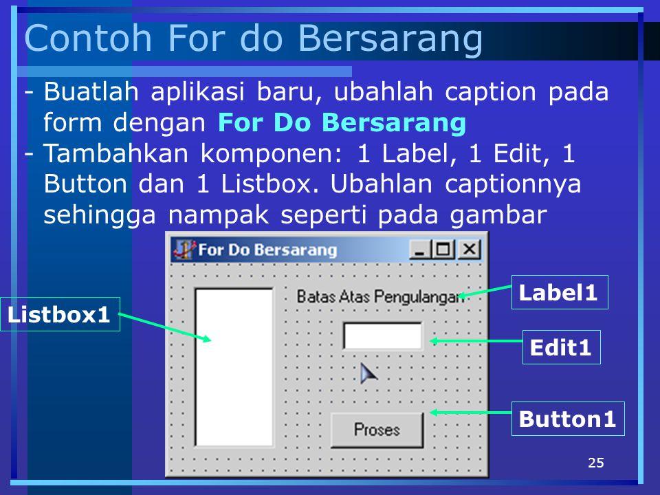 25 Contoh For do Bersarang -Buatlah aplikasi baru, ubahlah caption pada form dengan For Do Bersarang -Tambahkan komponen: 1 Label, 1 Edit, 1 Button da
