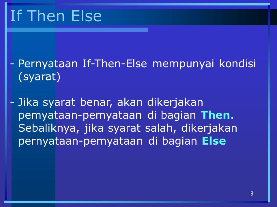 3 If Then Else -Pernyataan If-Then-Else mempunyai kondisi (syarat) -Jika syarat benar, akan dikerjakan pemyataan-pemyataan di bagian Then. Sebaliknya,