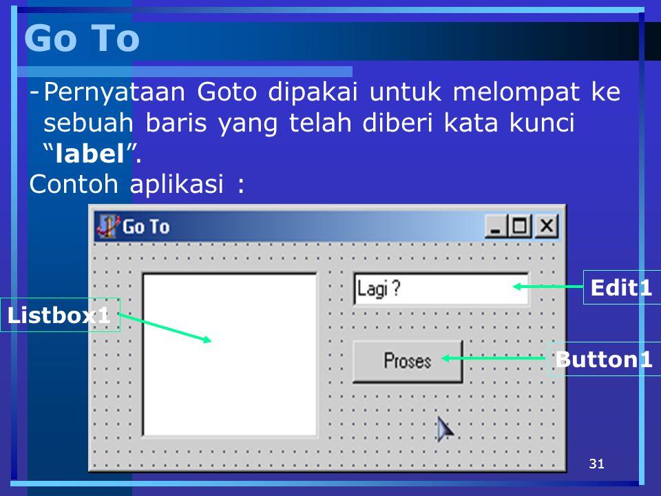 "31 Go To -Pernyataan Goto dipakai untuk melompat ke sebuah baris yang telah diberi kata kunci ""label"". Contoh aplikasi : Edit1 Button1 Listbox1"