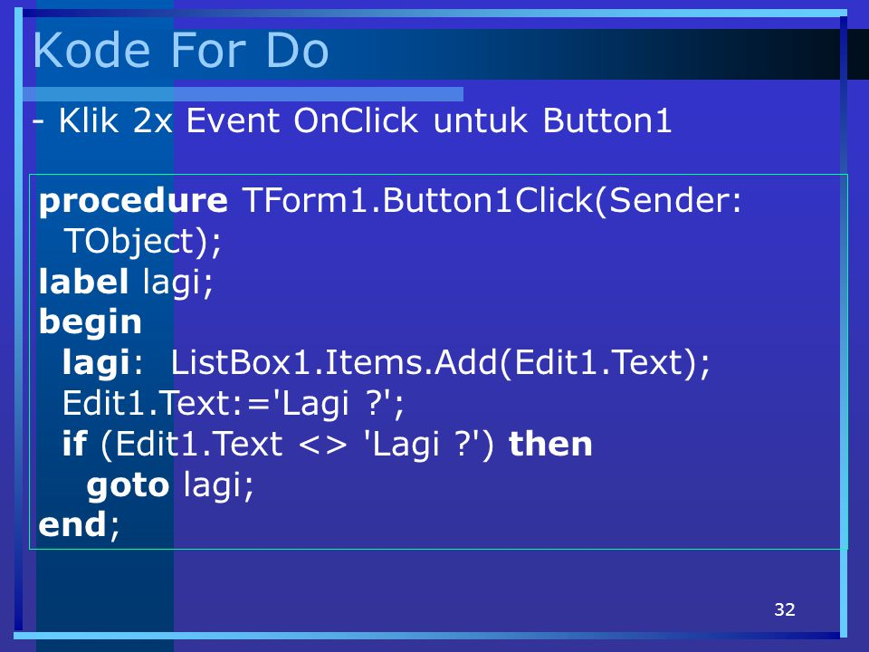32 Kode For Do procedure TForm1.Button1Click(Sender: TObject); label lagi; begin lagi: ListBox1.Items.Add(Edit1.Text); Edit1.Text:= Lagi ? ; if (Edit1.Text <> Lagi ? ) then goto lagi; end; - Klik 2x Event OnClick untuk Button1