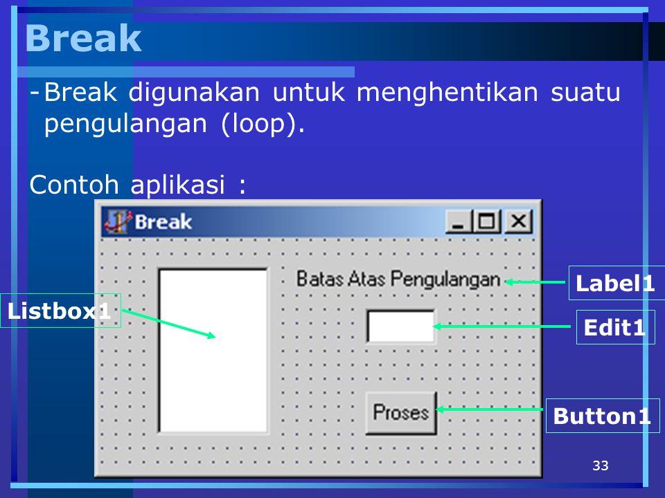 33 Break -Break digunakan untuk menghentikan suatu pengulangan (loop). Contoh aplikasi : Edit1 Button1 Label1 Listbox1
