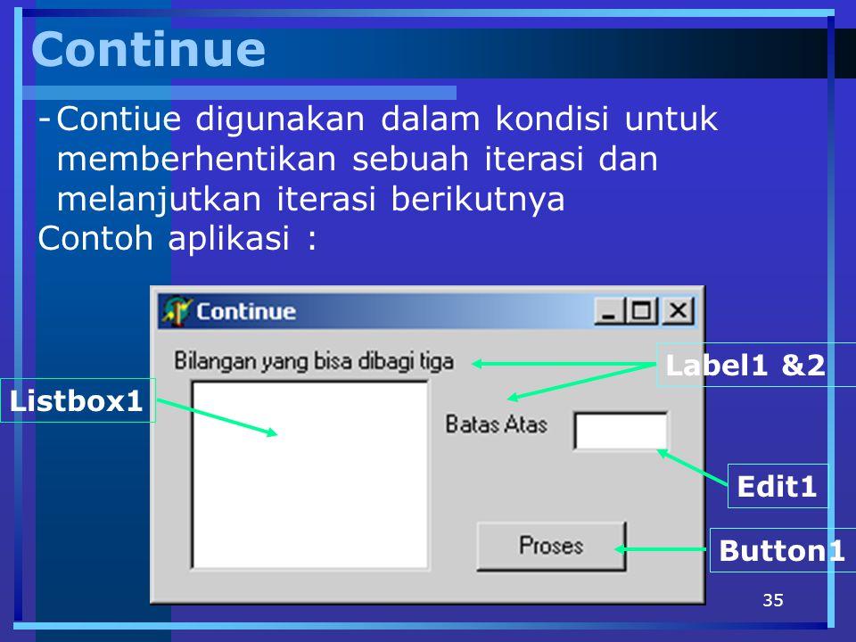 35 Continue -Contiue digunakan dalam kondisi untuk memberhentikan sebuah iterasi dan melanjutkan iterasi berikutnya Contoh aplikasi : Edit1 Button1 La