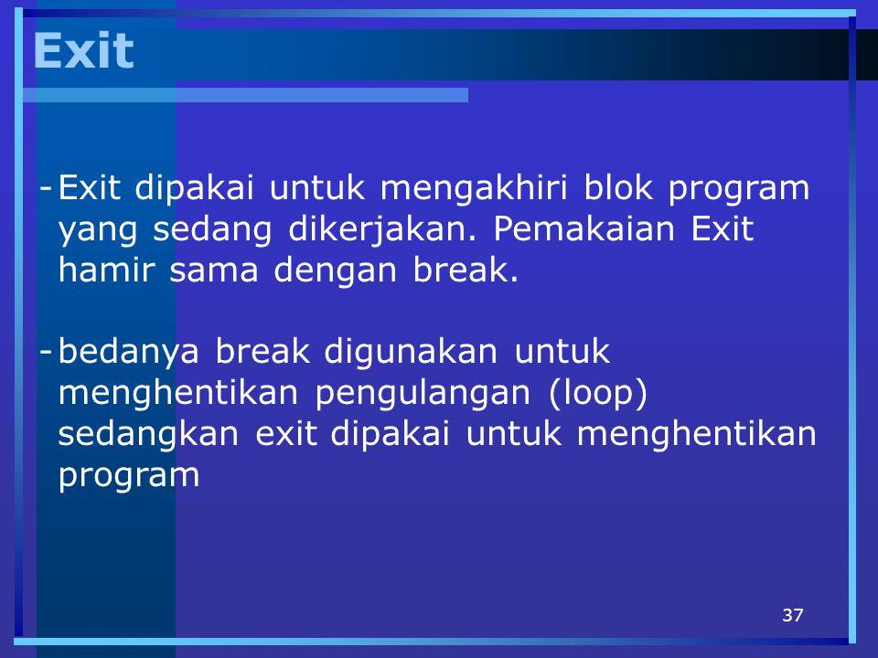 37 Exit -Exit dipakai untuk mengakhiri blok program yang sedang dikerjakan. Pemakaian Exit hamir sama dengan break. -bedanya break digunakan untuk men
