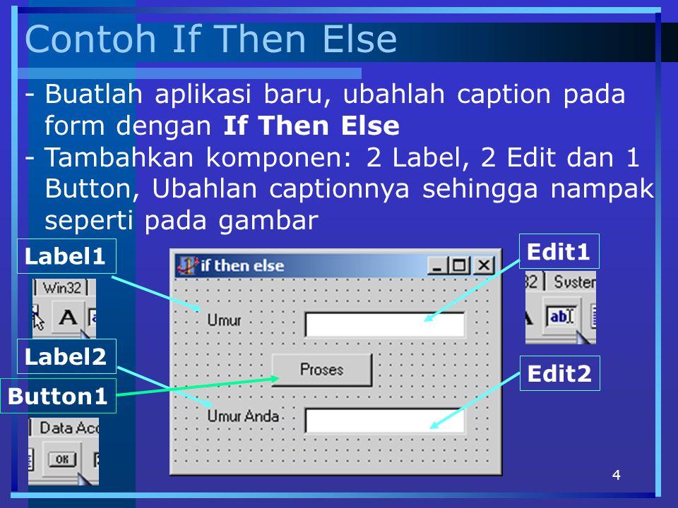 5 Kode If Then Else procedure TForm1.Button1Click(Sender: TObject); Var N : Integer; begin N := StrToInt(Edit1.Text); if (N<17) then Edit2.Text:= 17 Tahun Kebawah else Edit2.Text:= 17 Tahun Keatas end; - Klik 2x Event OnClick untuk Button1 - Ketikkan kode berikut