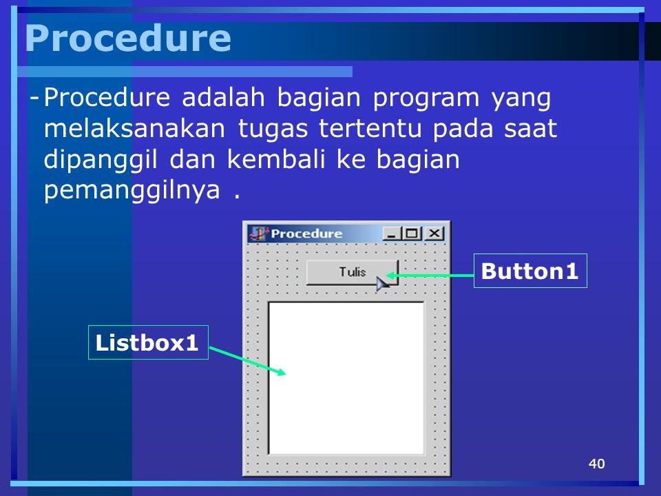 40 Procedure -Procedure adalah bagian program yang melaksanakan tugas tertentu pada saat dipanggil dan kembali ke bagian pemanggilnya. Button1 Listbox