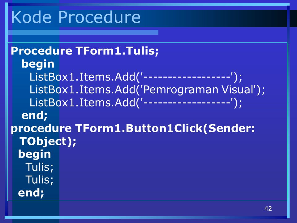 42 Kode Procedure Procedure TForm1.Tulis; begin ListBox1.Items.Add( ------------------ ); ListBox1.Items.Add( Pemrograman Visual ); ListBox1.Items.Add( ------------------ ); end; procedure TForm1.Button1Click(Sender: TObject); begin Tulis; end;