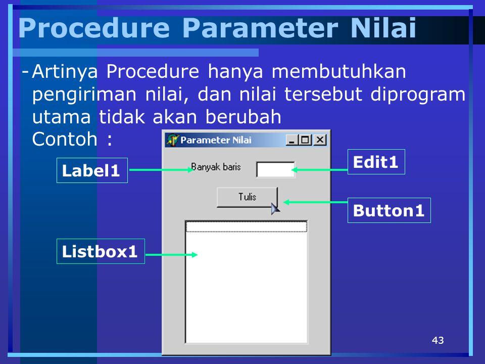 43 Procedure Parameter Nilai -Artinya Procedure hanya membutuhkan pengiriman nilai, dan nilai tersebut diprogram utama tidak akan berubah Contoh : But