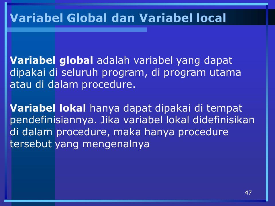 47 Variabel Global dan Variabel local Variabel global adalah variabel yang dapat dipakai di seluruh program, di program utama atau di dalam procedure.