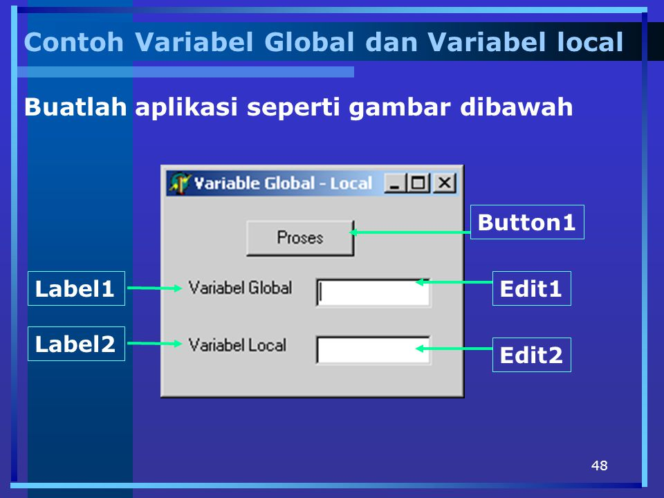 48 Contoh Variabel Global dan Variabel local Buatlah aplikasi seperti gambar dibawah Button1 Edit2 Label1 Label2 Edit1