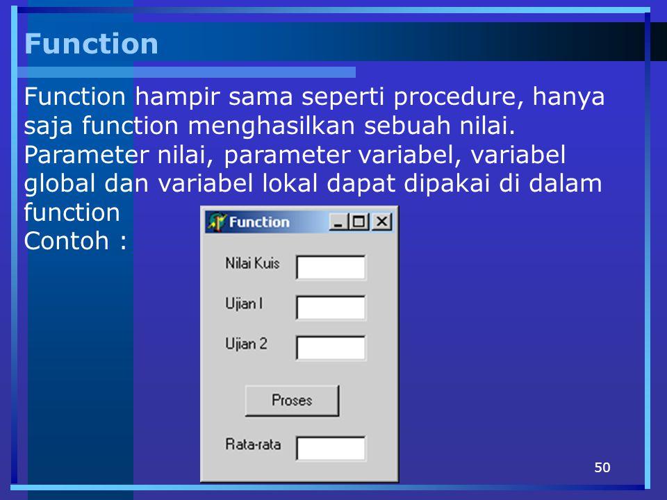 50 Function Function hampir sama seperti procedure, hanya saja function menghasilkan sebuah nilai. Parameter nilai, parameter variabel, variabel globa