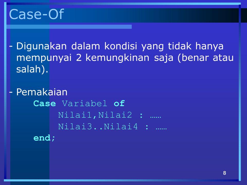 8 Case-Of -Digunakan dalam kondisi yang tidak hanya mempunyai 2 kemungkinan saja (benar atau salah). -Pemakaian Case Variabel of Nilai1,Nilai2 : …… Ni