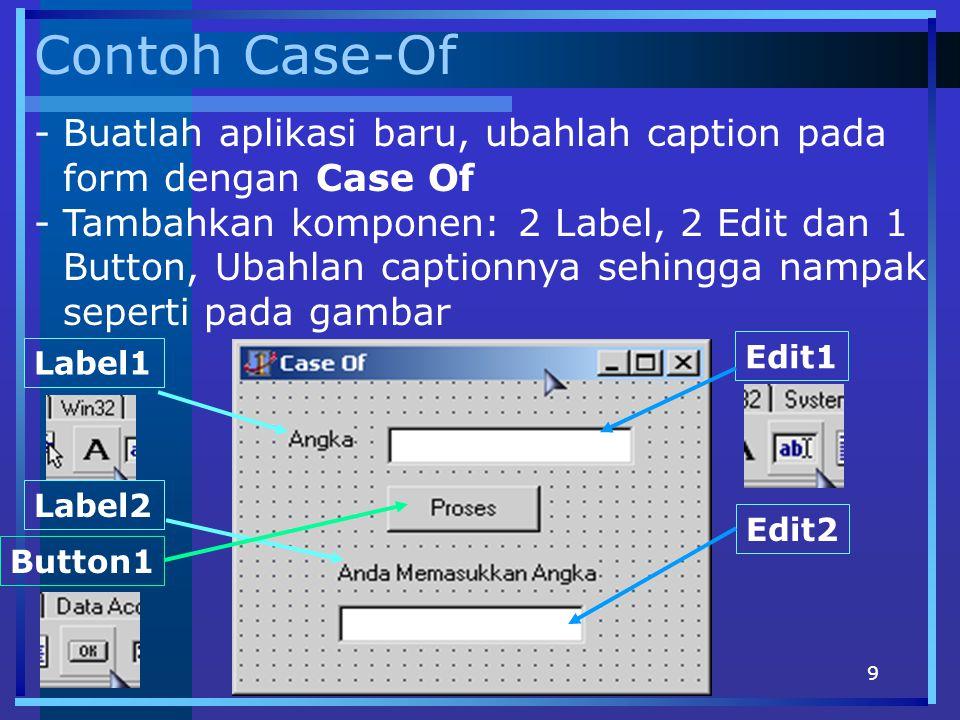 10 Kode Case Of procedure TForm1.Button1Click(Sender: TObject); Var Nilai : Integer; begin Nilai := StrToInt(Edit1.Text); Case Nilai Of 0 : Edit2.Text:= Angka 0 ; 1..10 : Edit2.Text:= diantara 1 samapi 10 ; 11..20 : Edit2.Text:= diantara 11 samapi 20 ; 21..30 : Edit2.Text:= diantara 21 samapi 30 ; 31..100 : Edit2.Text:= diantara 31 samapi 100 ; end; - Klik 2x Event OnClick untuk Button1