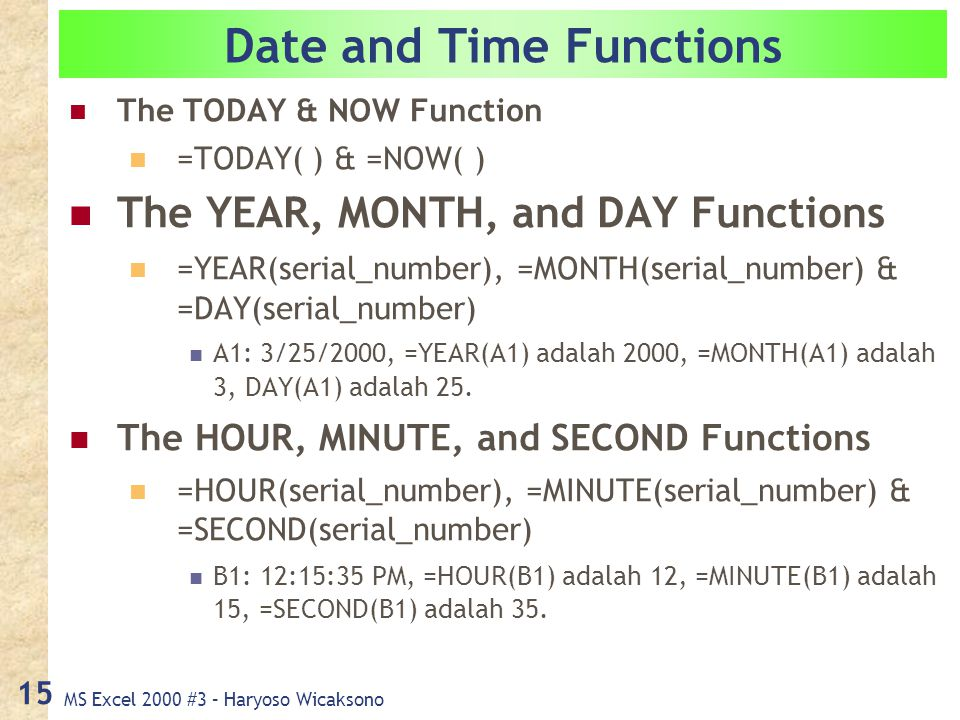 MS Excel 2000 #3 – Haryoso Wicaksono 15 Date and Time Functions The TODAY & NOW Function =TODAY( ) & =NOW( ) The YEAR, MONTH, and DAY Functions =YEAR(serial_number), =MONTH(serial_number) & =DAY(serial_number) A1: 3/25/2000, =YEAR(A1) adalah 2000, =MONTH(A1) adalah 3, DAY(A1) adalah 25.
