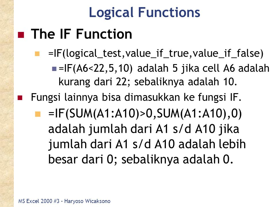 MS Excel 2000 #3 – Haryoso Wicaksono Logical Functions The IF Function =IF(logical_test,value_if_true,value_if_false) =IF(A6<22,5,10) adalah 5 jika cell A6 adalah kurang dari 22; sebaliknya adalah 10.