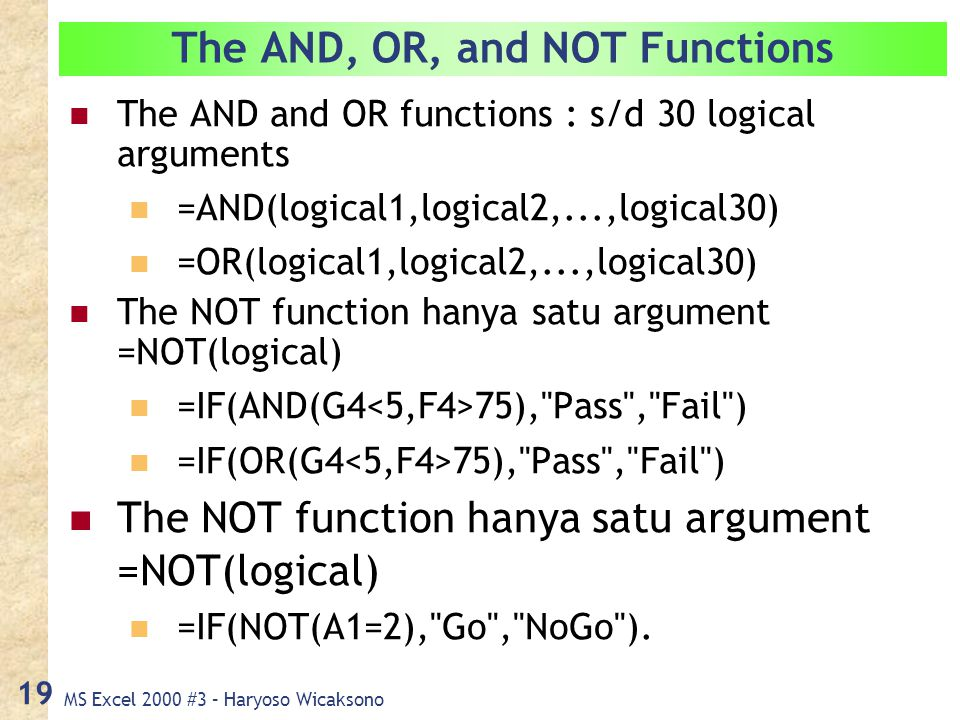 MS Excel 2000 #3 – Haryoso Wicaksono 19 The AND, OR, and NOT Functions The AND and OR functions : s/d 30 logical arguments =AND(logical1,logical2,...,logical30) =OR(logical1,logical2,...,logical30) The NOT function hanya satu argument =NOT(logical) =IF(AND(G4 75), Pass , Fail ) =IF(OR(G4 75), Pass , Fail ) The NOT function hanya satu argument =NOT(logical) =IF(NOT(A1=2), Go , NoGo ).