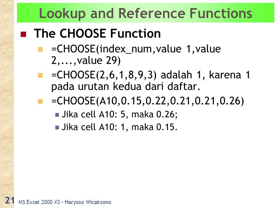 MS Excel 2000 #3 – Haryoso Wicaksono 21 Lookup and Reference Functions The CHOOSE Function =CHOOSE(index_num,value 1,value 2,...,value 29) =CHOOSE(2,6,1,8,9,3) adalah 1, karena 1 pada urutan kedua dari daftar.