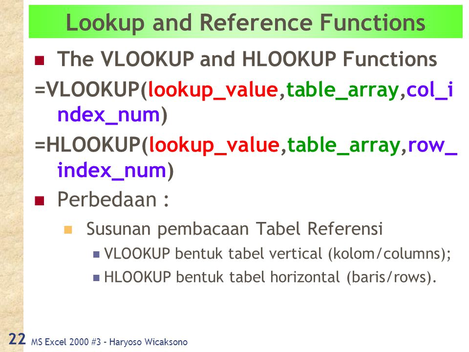 MS Excel 2000 #3 – Haryoso Wicaksono 22 Lookup and Reference Functions The VLOOKUP and HLOOKUP Functions =VLOOKUP(lookup_value,table_array,col_i ndex_num) =HLOOKUP(lookup_value,table_array,row_ index_num) Perbedaan : Susunan pembacaan Tabel Referensi VLOOKUP bentuk tabel vertical (kolom/columns); HLOOKUP bentuk tabel horizontal (baris/rows).
