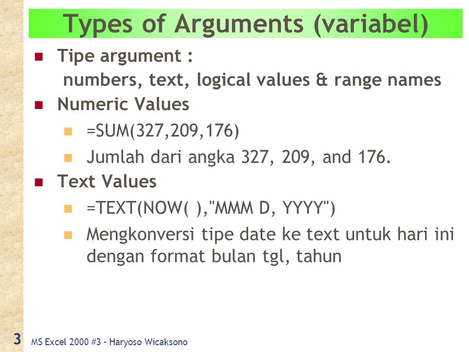 MS Excel 2000 #3 – Haryoso Wicaksono 3 Types of Arguments (variabel) Tipe argument : numbers, text, logical values & range names Numeric Values =SUM(327,209,176) Jumlah dari angka 327, 209, and 176.