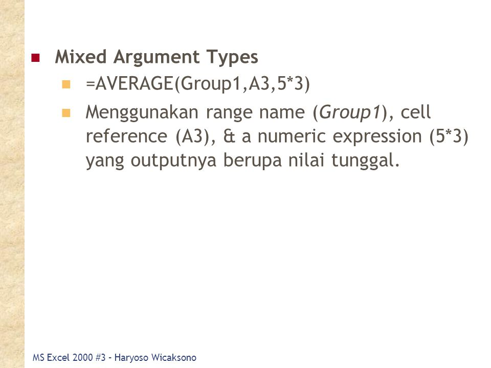 MS Excel 2000 #3 – Haryoso Wicaksono Mixed Argument Types =AVERAGE(Group1,A3,5*3) Menggunakan range name (Group1), cell reference (A3), & a numeric expression (5*3) yang outputnya berupa nilai tunggal.