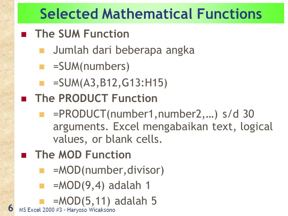 MS Excel 2000 #3 – Haryoso Wicaksono 6 Selected Mathematical Functions The SUM Function Jumlah dari beberapa angka =SUM(numbers) =SUM(A3,B12,G13:H15) The PRODUCT Function =PRODUCT(number1,number2,…) s/d 30 arguments.