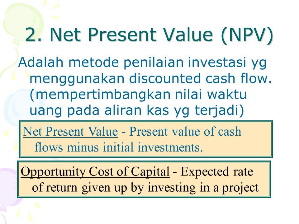 2. Net Present Value (NPV) Adalah metode penilaian investasi yg menggunakan discounted cash flow. (mempertimbangkan nilai waktu uang pada aliran kas y