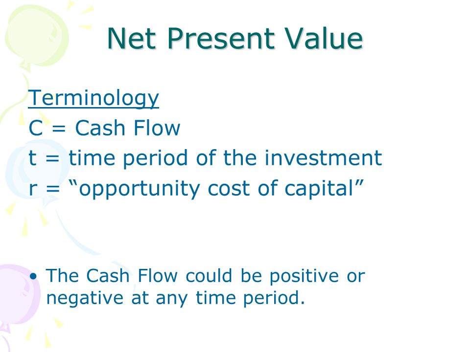 "Net Present Value Terminology C = Cash Flow t = time period of the investment r = ""opportunity cost of capital"" The Cash Flow could be positive or neg"