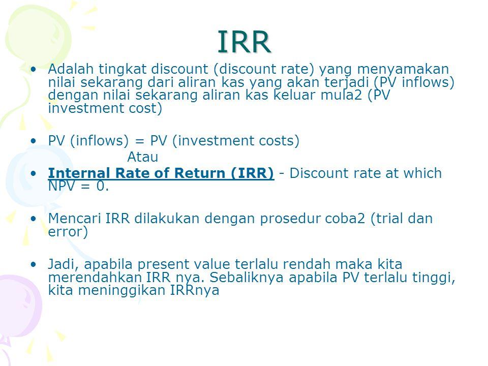 IRR Adalah tingkat discount (discount rate) yang menyamakan nilai sekarang dari aliran kas yang akan terjadi (PV inflows) dengan nilai sekarang aliran kas keluar mula2 (PV investment cost) PV (inflows) = PV (investment costs) Atau Internal Rate of Return (IRR) - Discount rate at which NPV = 0.