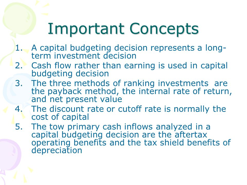 Important Concepts 1.A capital budgeting decision represents a long- term investment decision 2.Cash flow rather than earning is used in capital budge