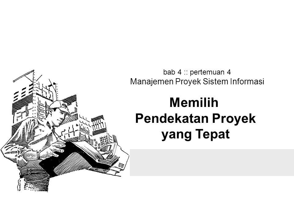 bab 4 :: pertemuan 4 Manajemen Proyek Sistem Informasi Memilih Pendekatan Proyek yang Tepat