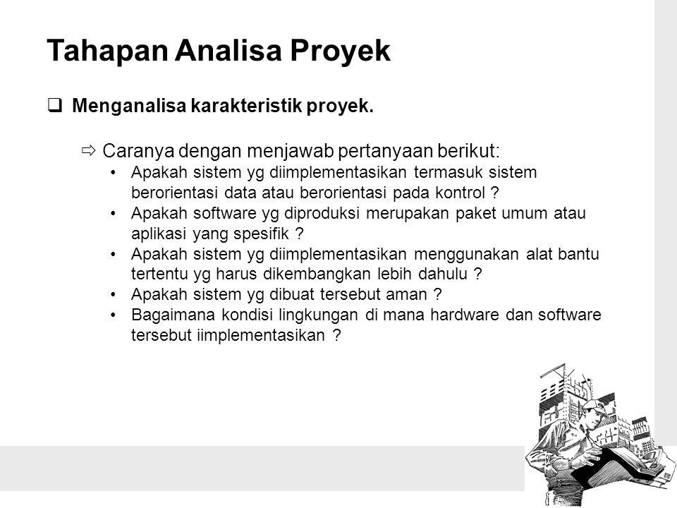 Tahapan Analisa Proyek  Menganalisa karakteristik proyek.  Caranya dengan menjawab pertanyaan berikut: Apakah sistem yg diimplementasikan termasuk s