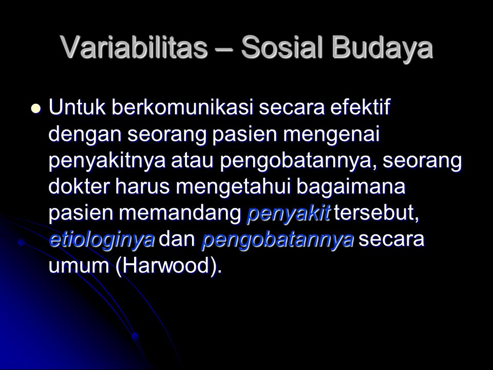 Variabilitas – Sosial Budaya Untuk berkomunikasi secara efektif dengan seorang pasien mengenai penyakitnya atau pengobatannya, seorang dokter harus me