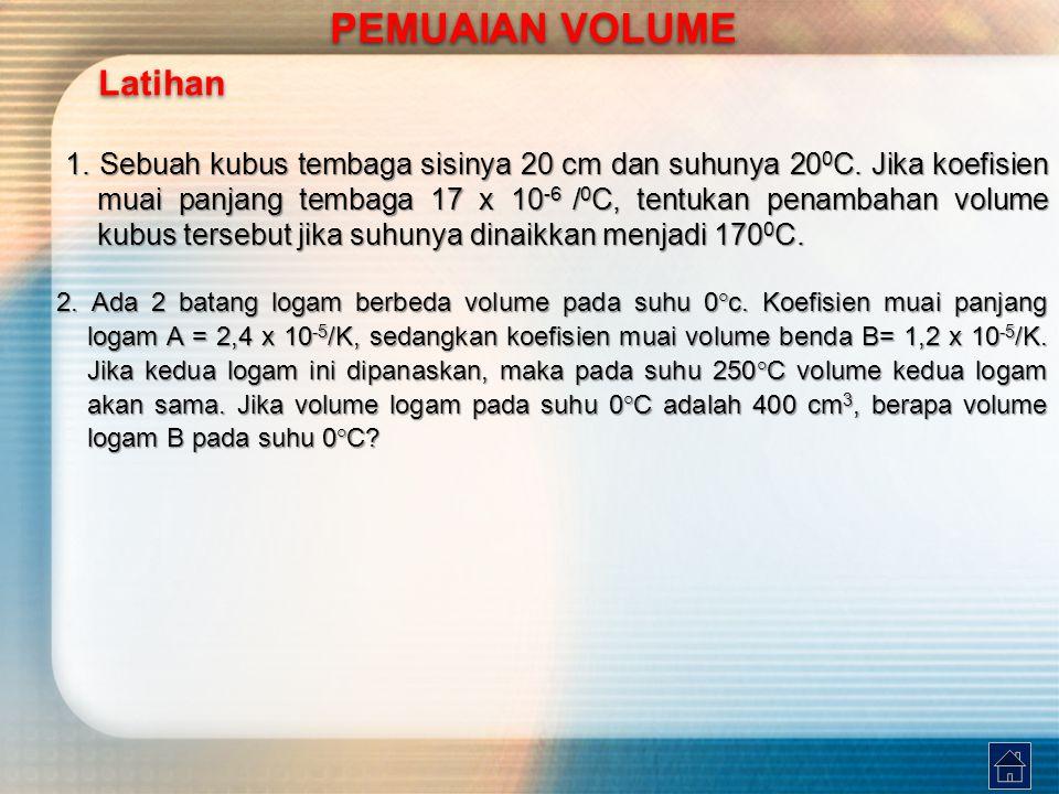 Latihan PEMUAIAN VOLUME PEMUAIAN VOLUME 1. Sebuah kubus tembaga sisinya 20 cm dan suhunya 20 0 C. Jika koefisien muai panjang tembaga 17 x 10 -6 / 0 C