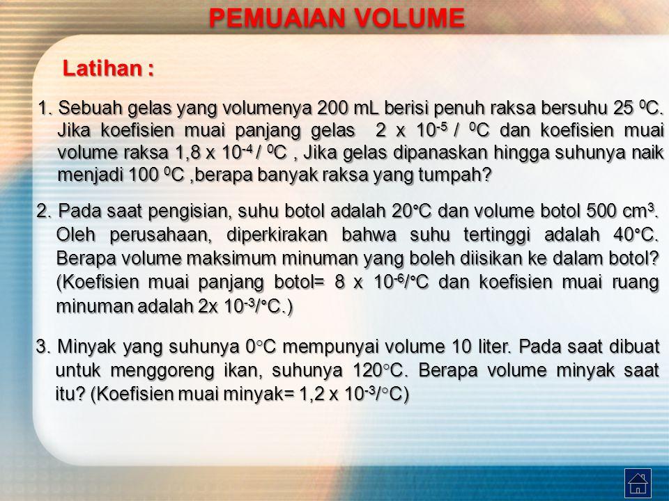 Latihan : PEMUAIAN VOLUME 1. Sebuah gelas yang volumenya 200 mL berisi penuh raksa bersuhu 25 0 C. Jika koefisien muai panjang gelas 2 x 10 -5 / 0 C d