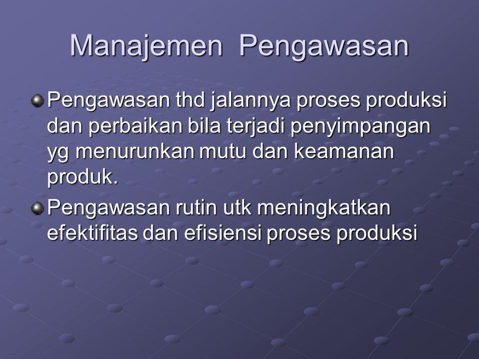 Manajemen Pengawasan Pengawasan thd jalannya proses produksi dan perbaikan bila terjadi penyimpangan yg menurunkan mutu dan keamanan produk. Pengawasa