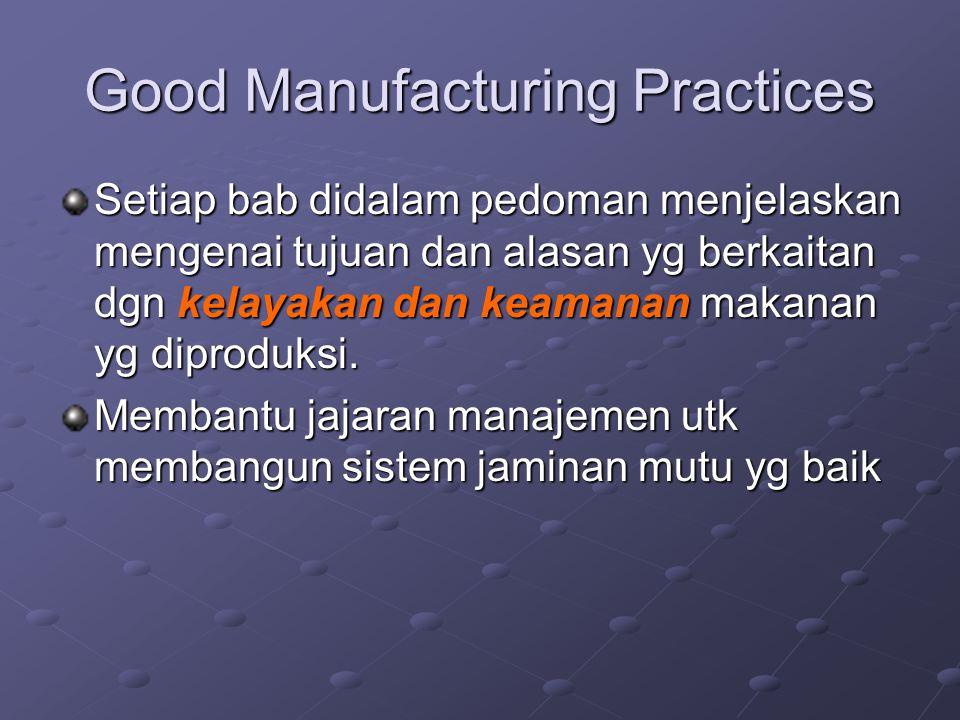 Good Manufacturing Practices Setiap bab didalam pedoman menjelaskan mengenai tujuan dan alasan yg berkaitan dgn kelayakan dan keamanan makanan yg dipr