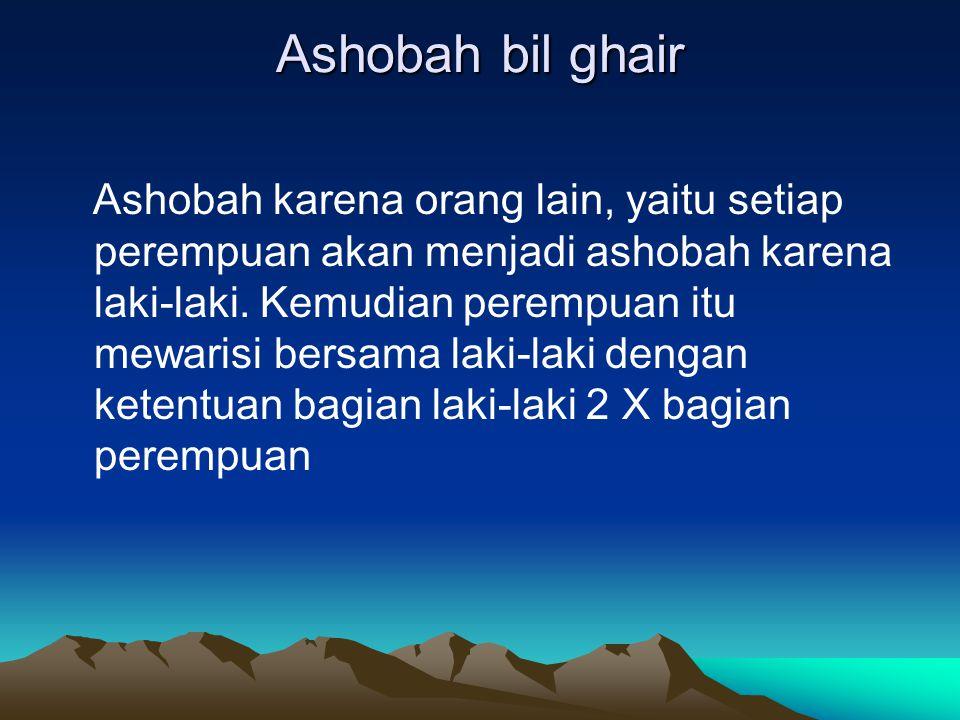 Ashobah bil ghair Ashobah karena orang lain, yaitu setiap perempuan akan menjadi ashobah karena laki-laki.